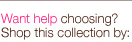 Want help making a selection? Shop by this collection by: